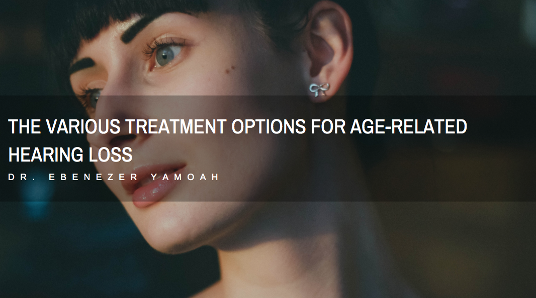 Dr. Ebenezer Yamoah Discusses the Various Treatment Options for Age-Related Hearing Loss