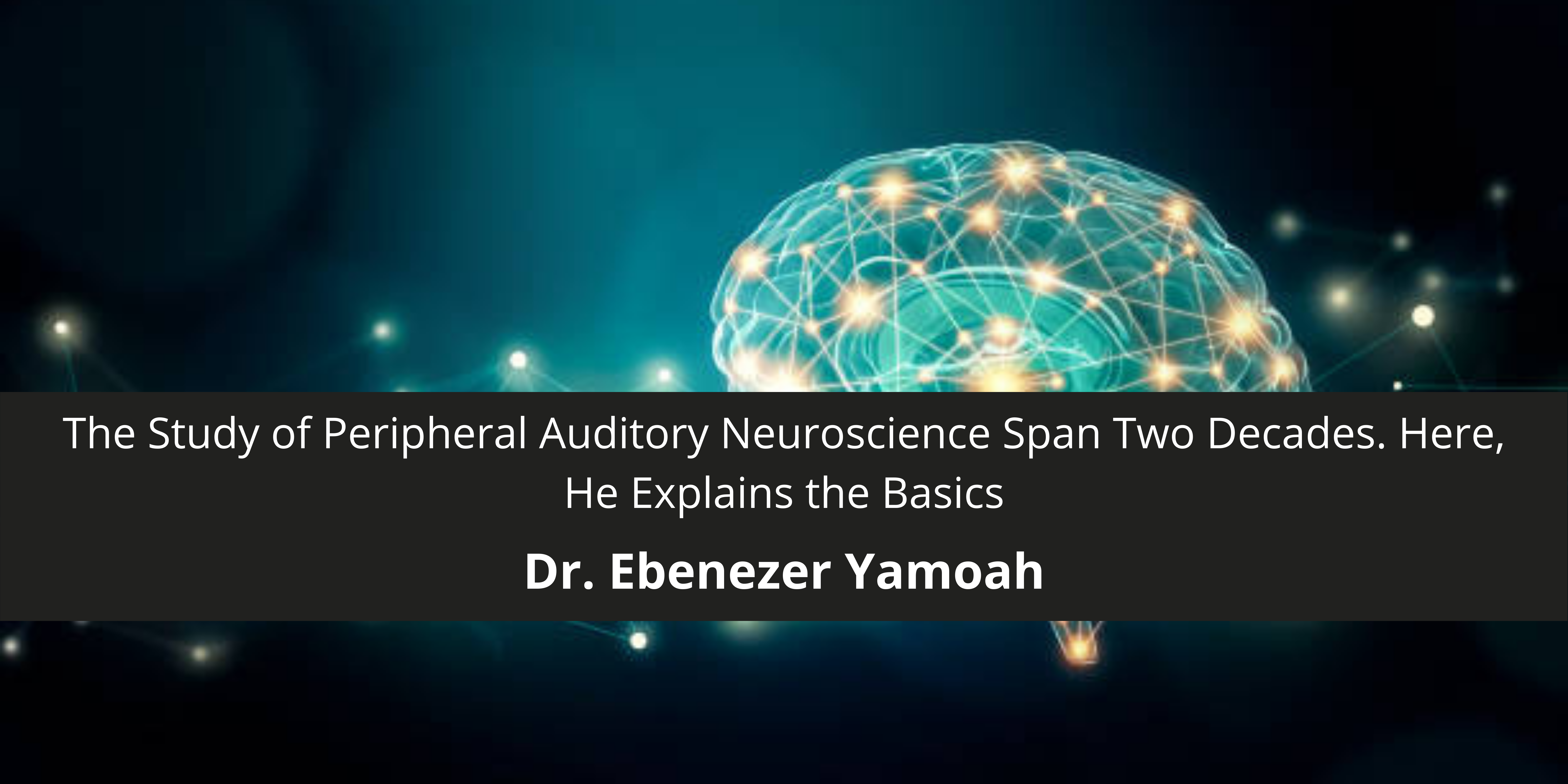 Dr. Ebenezer Yamoah's Contributions To The Study of Peripheral Auditory Neuroscience Span Two Decades. Here, He Explains the Basics
